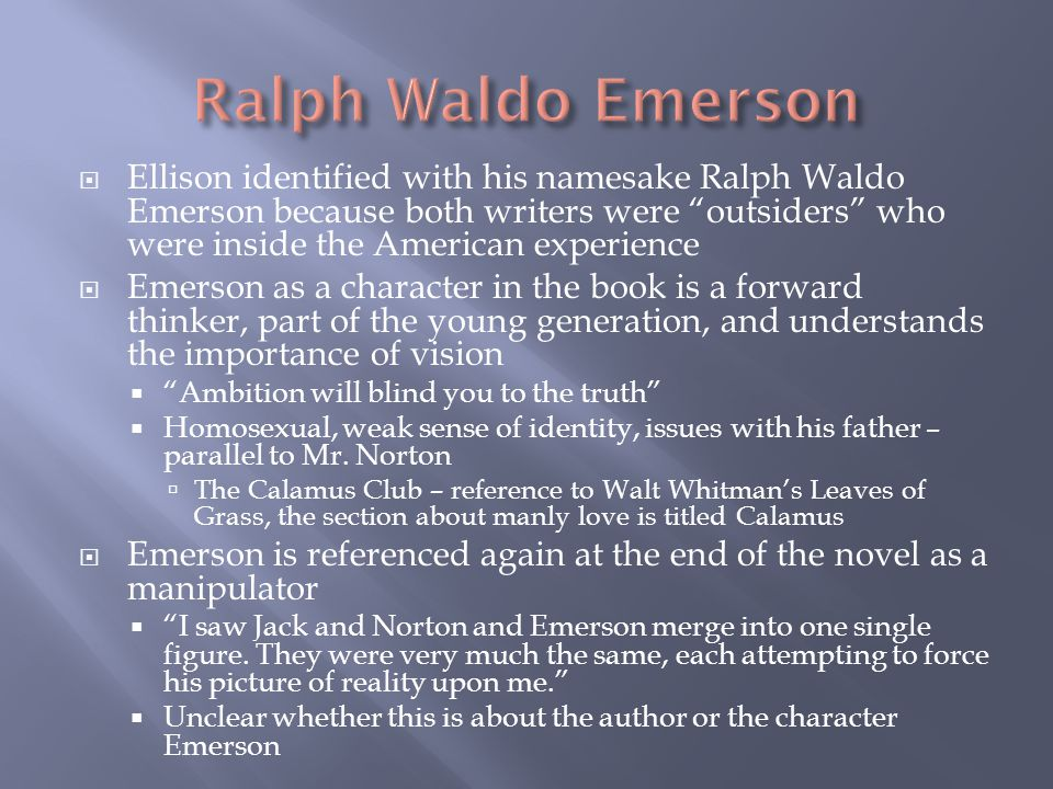  Ellison identified with his namesake Ralph Waldo Emerson because both writers were outsiders who were inside the American experience  Emerson as a character in the book is a forward thinker, part of the young generation, and understands the importance of vision  Ambition will blind you to the truth  Homosexual, weak sense of identity, issues with his father – parallel to Mr.