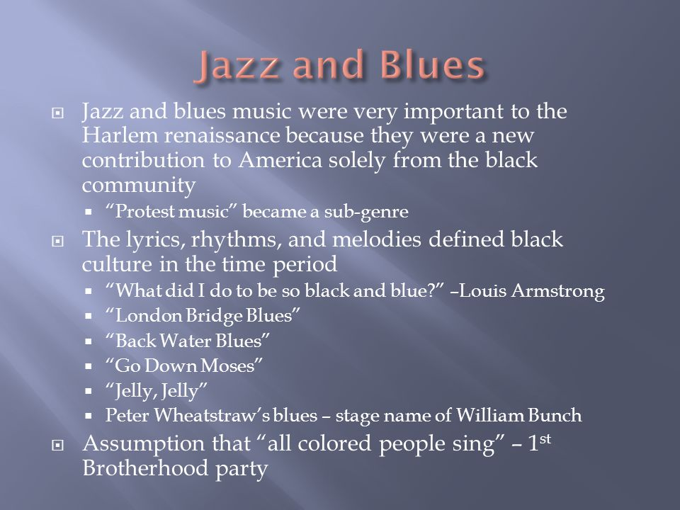  Jazz and blues music were very important to the Harlem renaissance because they were a new contribution to America solely from the black community 