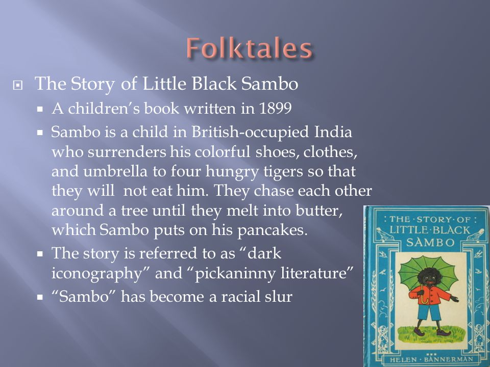  The Story of Little Black Sambo  A children's book written in 1899  Sambo is a child in British-occupied India who surrenders his colorful shoes, clothes, and umbrella to four hungry tigers so that they will not eat him.