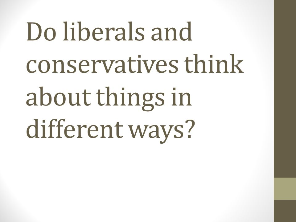 Do liberals and conservatives think about things in different ways