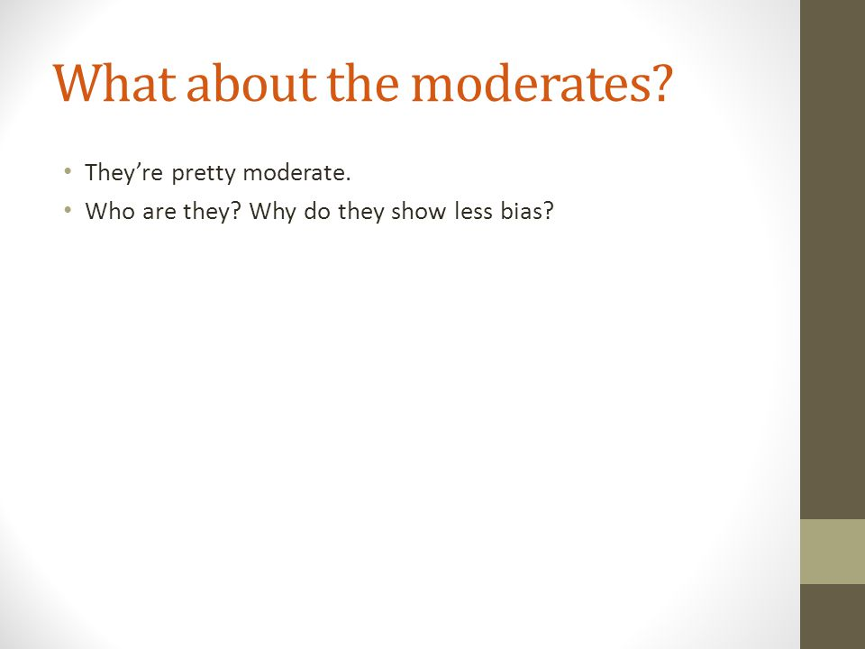 What about the moderates They're pretty moderate. Who are they Why do they show less bias