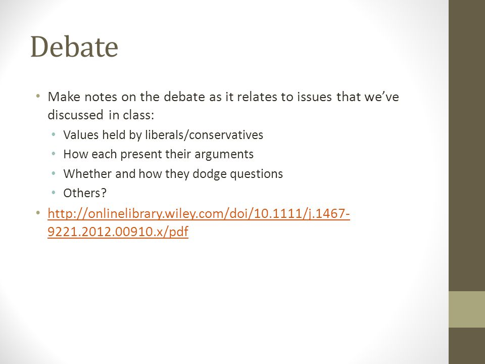 Debate Make notes on the debate as it relates to issues that we've discussed in class: Values held by liberals/conservatives How each present their arguments Whether and how they dodge questions Others.
