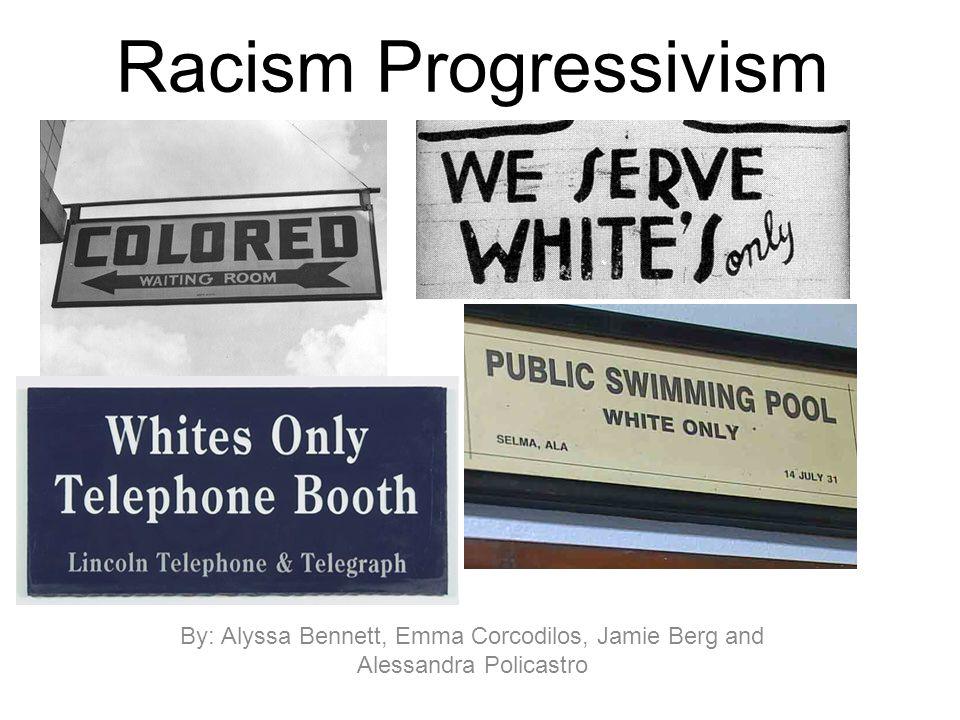 Racism Progressivism By: Alyssa Bennett, Emma Corcodilos, Jamie Berg and Alessandra Policastro