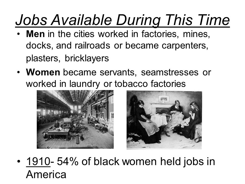 Jobs Available During This Time Men in the cities worked in factories, mines, docks, and railroads or became carpenters, plasters, bricklayers Women became servants, seamstresses or worked in laundry or tobacco factories 1910- 54% of black women held jobs in America