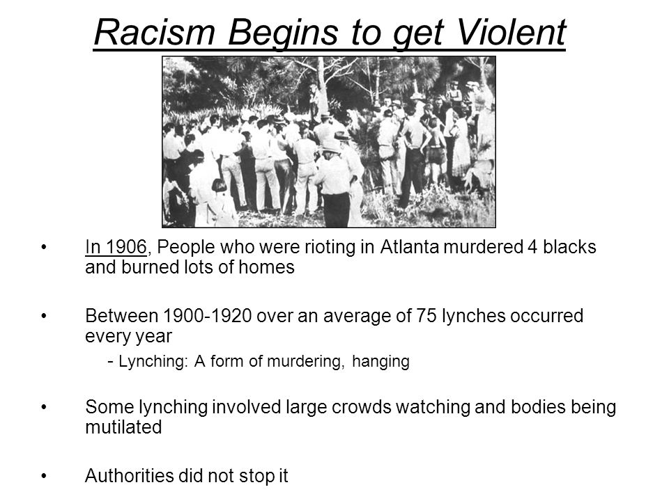 Racism Begins to get Violent In 1906, People who were rioting in Atlanta murdered 4 blacks and burned lots of homes Between 1900-1920 over an average of 75 lynches occurred every year - Lynching: A form of murdering, hanging Some lynching involved large crowds watching and bodies being mutilated Authorities did not stop it