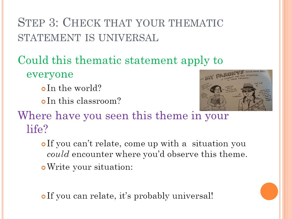 S TEP 3: C HECK THAT YOUR THEMATIC STATEMENT IS UNIVERSAL Could this thematic statement apply to everyone In the world.