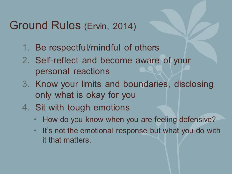 Ground Rules (Ervin, 2014) 1.Be respectful/mindful of others 2.Self-reflect and become aware of your personal reactions 3.Know your limits and boundar