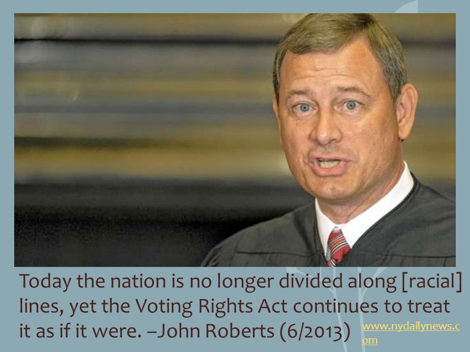 Today the nation is no longer divided along [racial] lines, yet the Voting Rights Act continues to treat it as if it were. –John Roberts (6/2013) www.