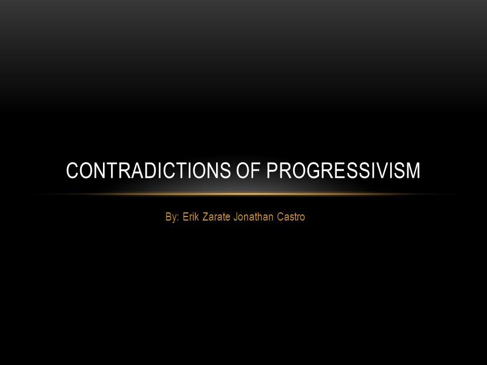 By: Erik Zarate Jonathan Castro CONTRADICTIONS OF PROGRESSIVISM