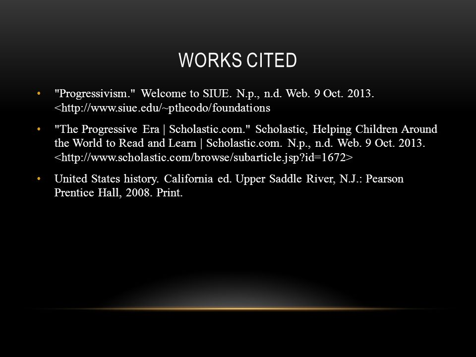 WORKS CITED Progressivism. Welcome to SIUE. N.p., n.d.
