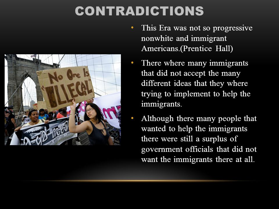 CONTRADICTIONS This Era was not so progressive nonwhite and immigrant Americans.(Prentice Hall) There where many immigrants that did not accept the many different ideas that they where trying to implement to help the immigrants.