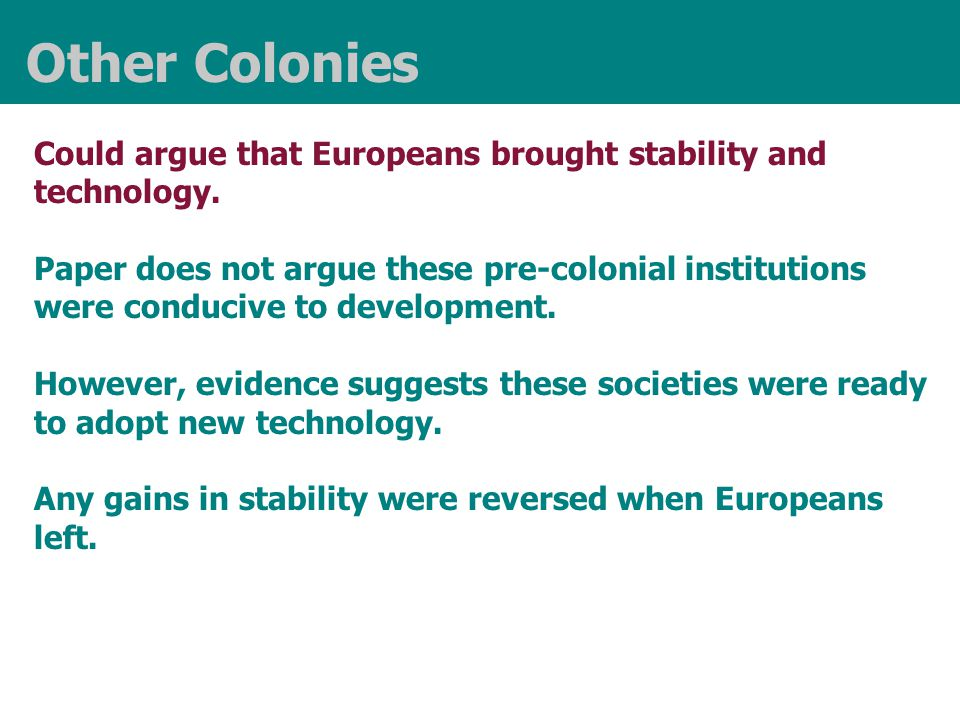 Other Colonies Could argue that Europeans brought stability and technology. Paper does not argue these pre-colonial institutions were conducive to dev