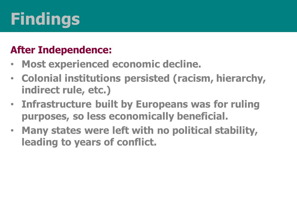 Findings After Independence: Most experienced economic decline. Colonial institutions persisted (racism, hierarchy, indirect rule, etc.) Infrastructur
