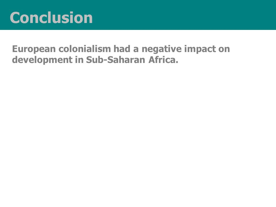 Conclusion European colonialism had a negative impact on development in Sub-Saharan Africa.