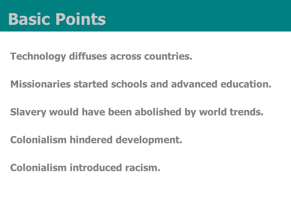 Basic Points Technology diffuses across countries. Missionaries started schools and advanced education. Slavery would have been abolished by world tre