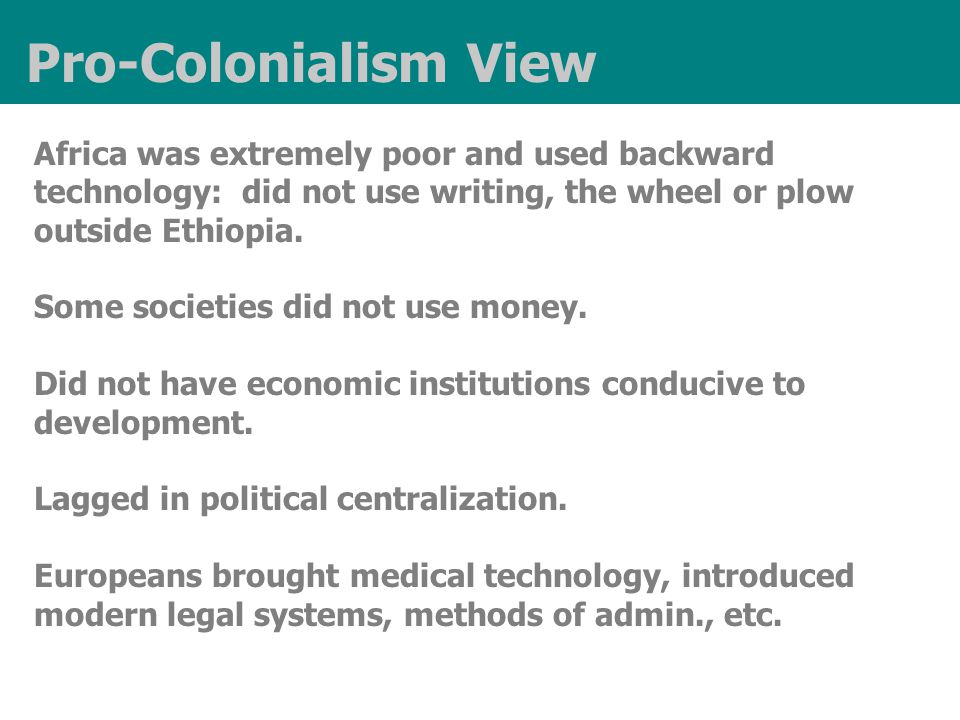 Pro-Colonialism View Africa was extremely poor and used backward technology: did not use writing, the wheel or plow outside Ethiopia.