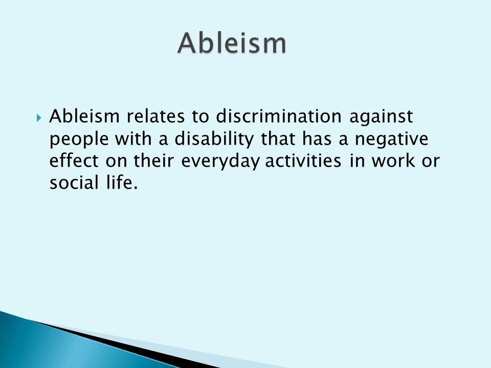  Ableism relates to discrimination against people with a disability that has a negative effect on their everyday activities in work or social life.