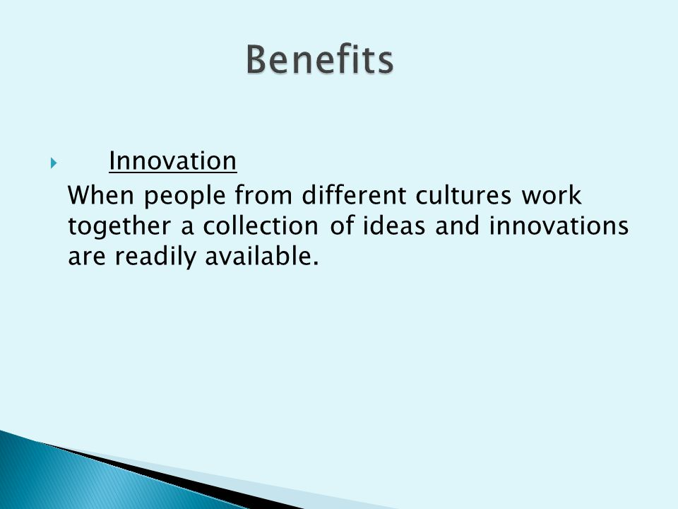  Innovation When people from different cultures work together a collection of ideas and innovations are readily available.