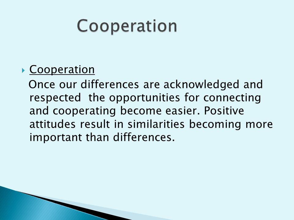  Cooperation Once our differences are acknowledged and respected the opportunities for connecting and cooperating become easier. Positive attitudes r
