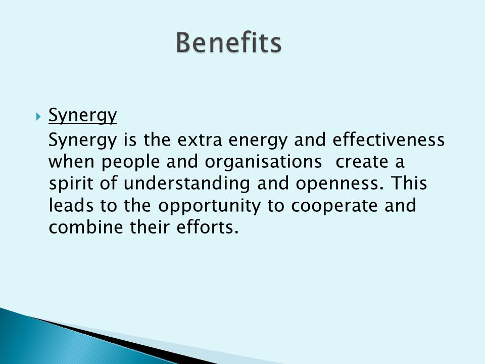  Synergy Synergy is the extra energy and effectiveness when people and organisations create a spirit of understanding and openness. This leads to the