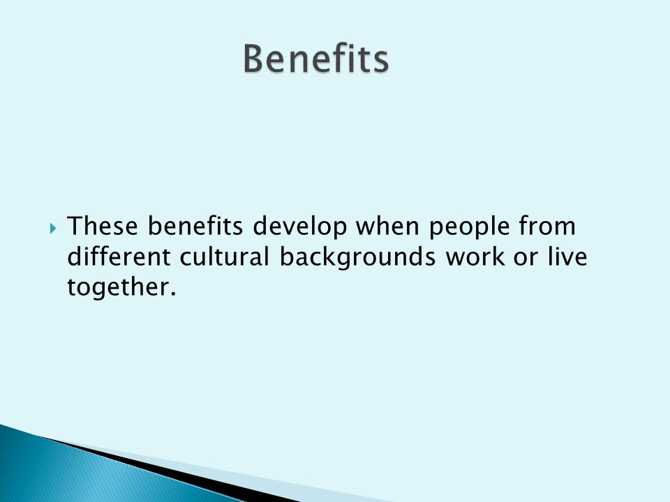  These benefits develop when people from different cultural backgrounds work or live together.