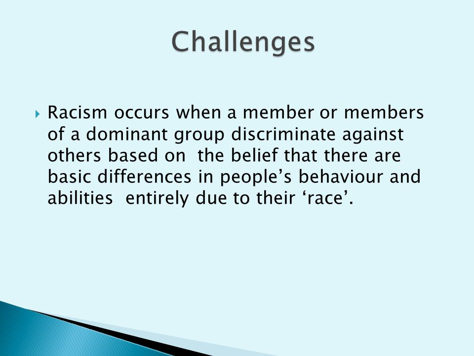  Racism occurs when a member or members of a dominant group discriminate against others based on the belief that there are basic differences in peopl