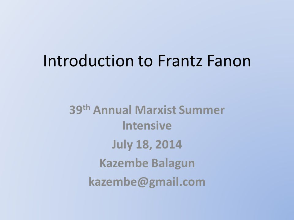Introduction to Frantz Fanon 39 th Annual Marxist Summer Intensive July 18, 2014 Kazembe Balagun kazembe@gmail.com