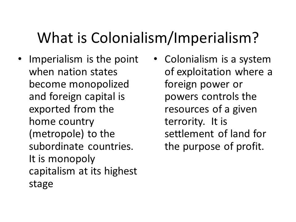 What is Colonialism/Imperialism? Imperialism is the point when nation states become monopolized and foreign capital is exported from the home country