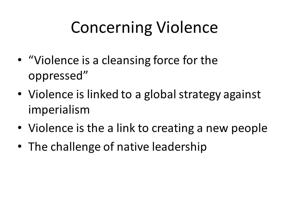 Concerning Violence Violence is a cleansing force for the oppressed Violence is linked to a global strategy against imperialism Violence is the a link to creating a new people The challenge of native leadership