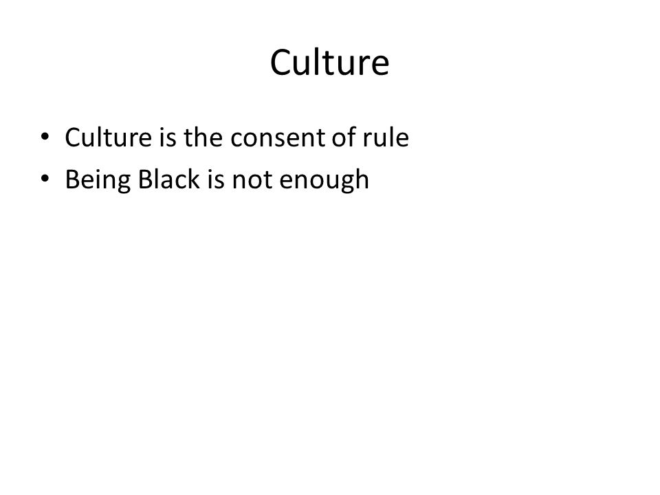Culture Culture is the consent of rule Being Black is not enough