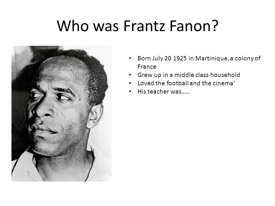 Who was Frantz Fanon? Born July 20 1925 in Martinique, a colony of France Grew up in a middle class household Loved the football and the cinema' His t