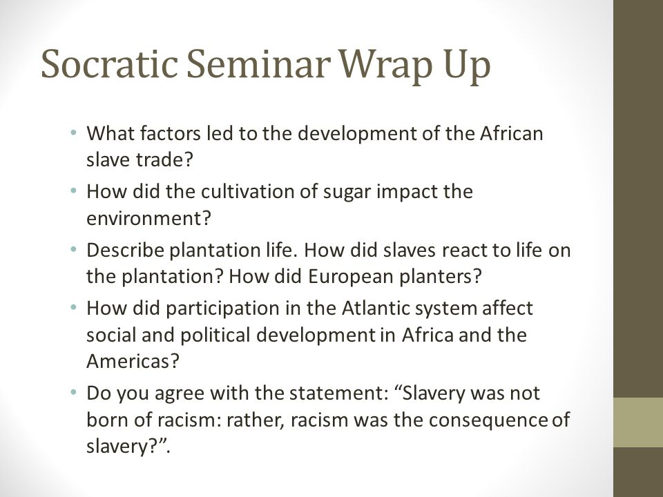 Socratic Seminar Wrap Up What factors led to the development of the African slave trade? How did the cultivation of sugar impact the environment? Desc