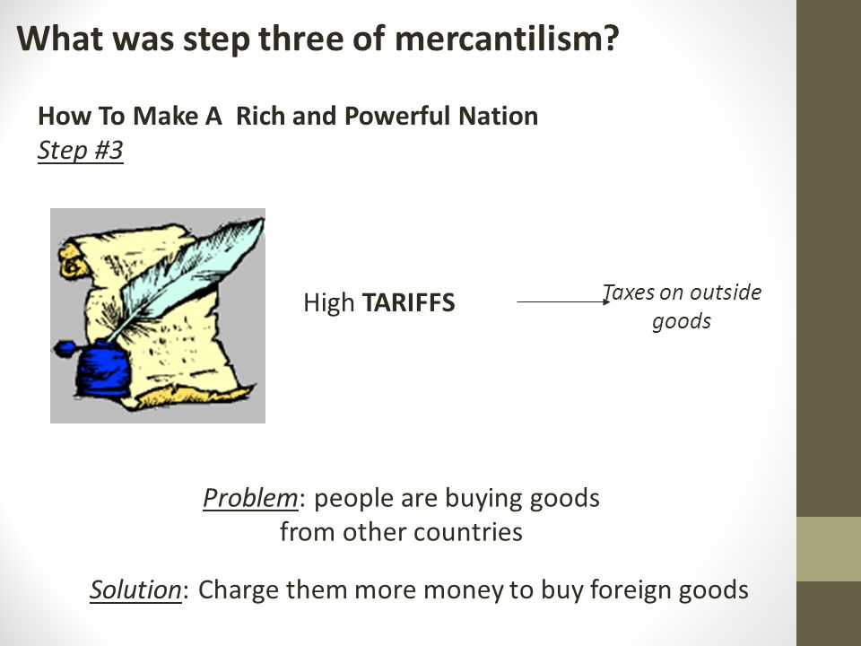 What was step three of mercantilism? How To Make A Rich and Powerful Nation Step #3 High TARIFFS Taxes on outside goods Problem: people are buying goo