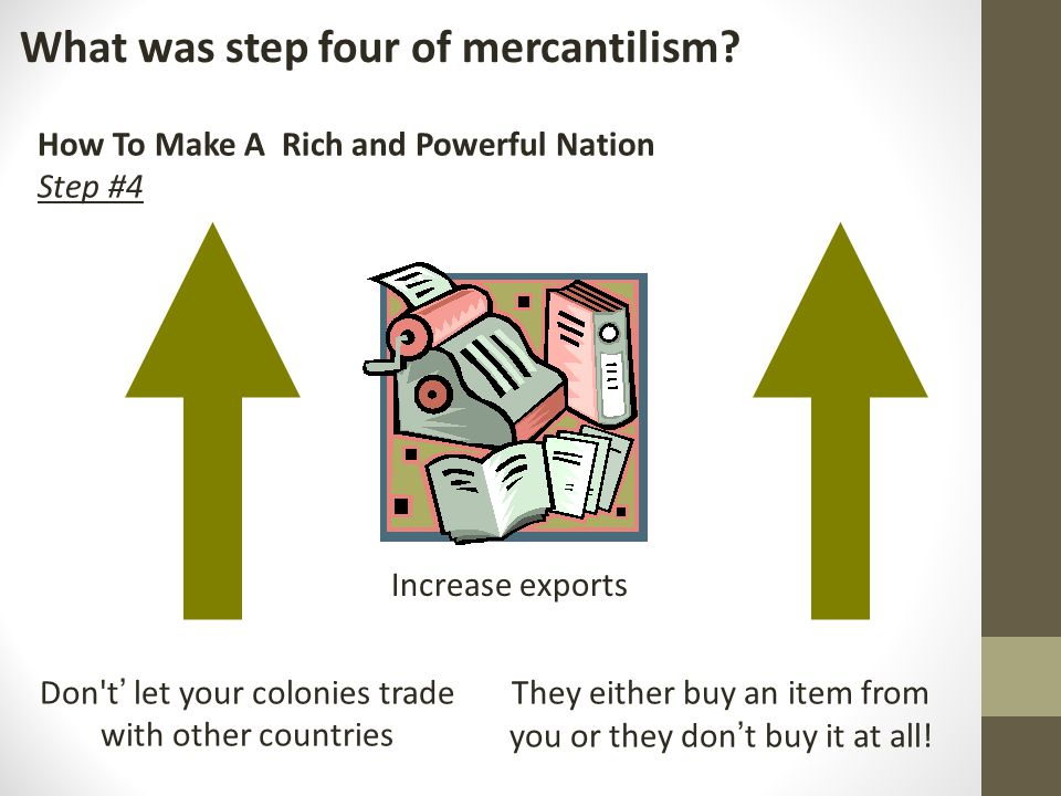 What was step four of mercantilism? How To Make A Rich and Powerful Nation Step #4 Increase exports Don't ' let your colonies trade with other countri