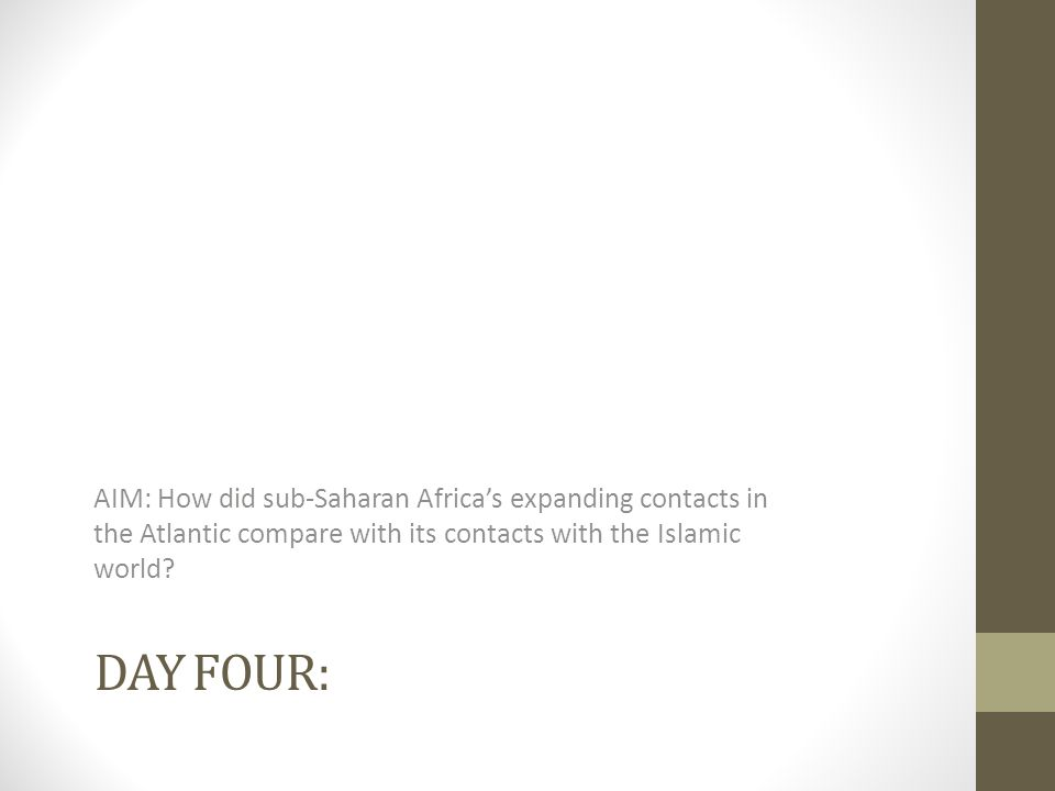 DAY FOUR: AIM: How did sub-Saharan Africa's expanding contacts in the Atlantic compare with its contacts with the Islamic world?
