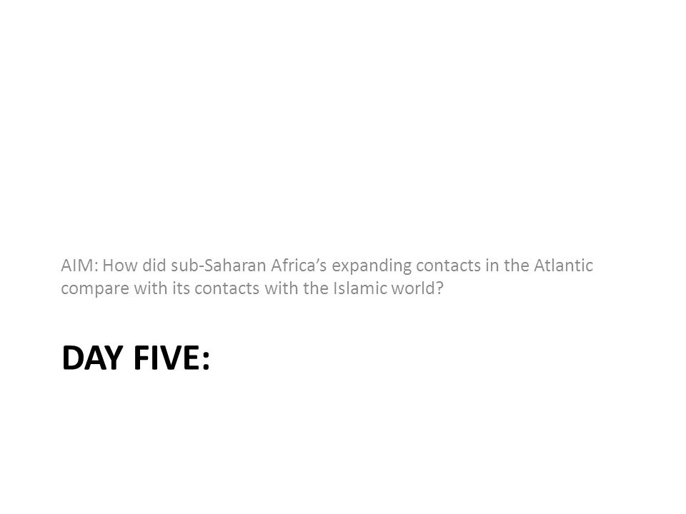 DAY FIVE: AIM: How did sub-Saharan Africa's expanding contacts in the Atlantic compare with its contacts with the Islamic world?