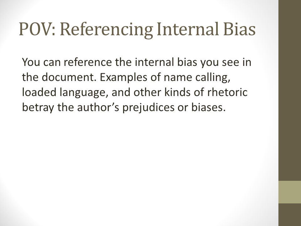 POV: Referencing Internal Bias You can reference the internal bias you see in the document. Examples of name calling, loaded language, and other kinds