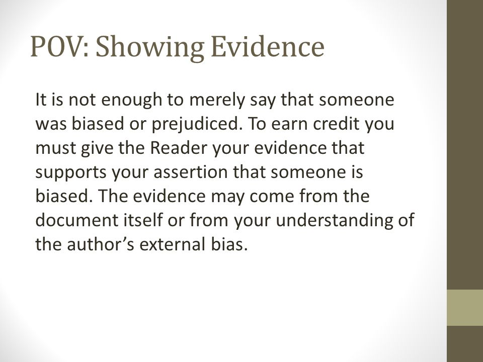 POV: Showing Evidence It is not enough to merely say that someone was biased or prejudiced. To earn credit you must give the Reader your evidence that
