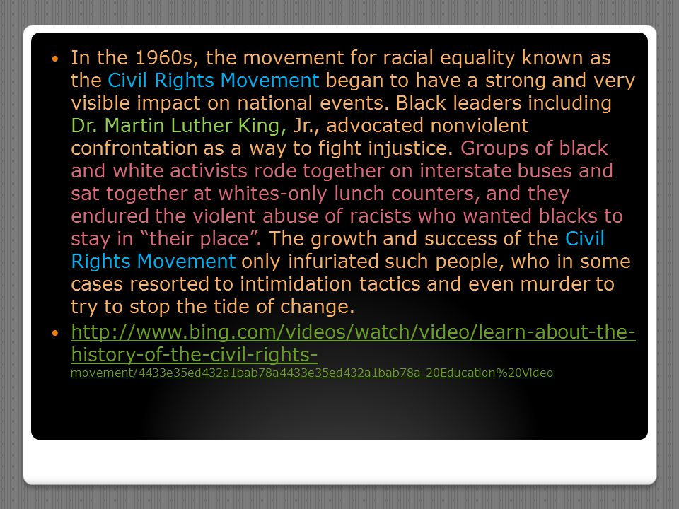In the 1960s, the movement for racial equality known as the Civil Rights Movement began to have a strong and very visible impact on national events. B