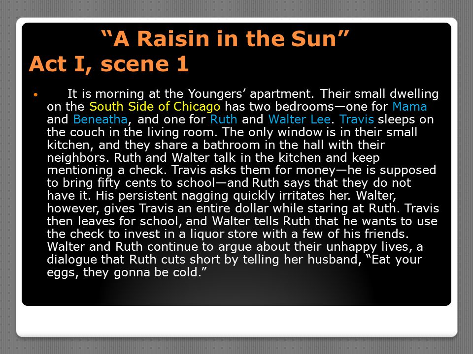 """""""A Raisin in the Sun"""" Act I, scene 1 """"A Raisin in the Sun"""" Act I, scene 1 It is morning at the Youngers' apartment. Their small dwelling on the South"""