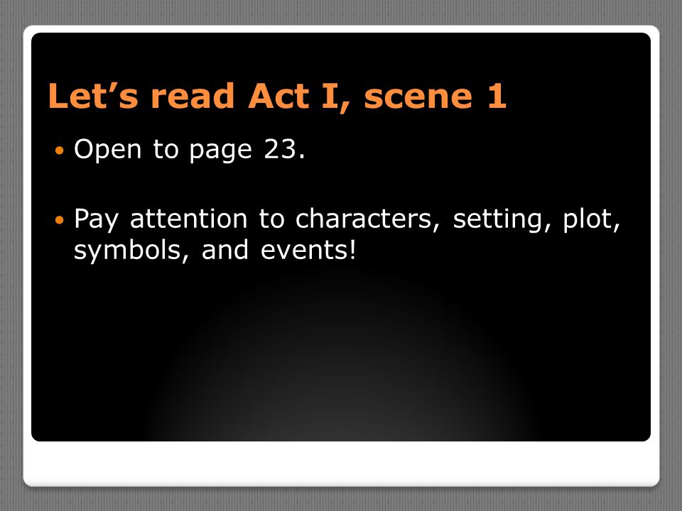 Let's read Act I, scene 1 Open to page 23. Pay attention to characters, setting, plot, symbols, and events!