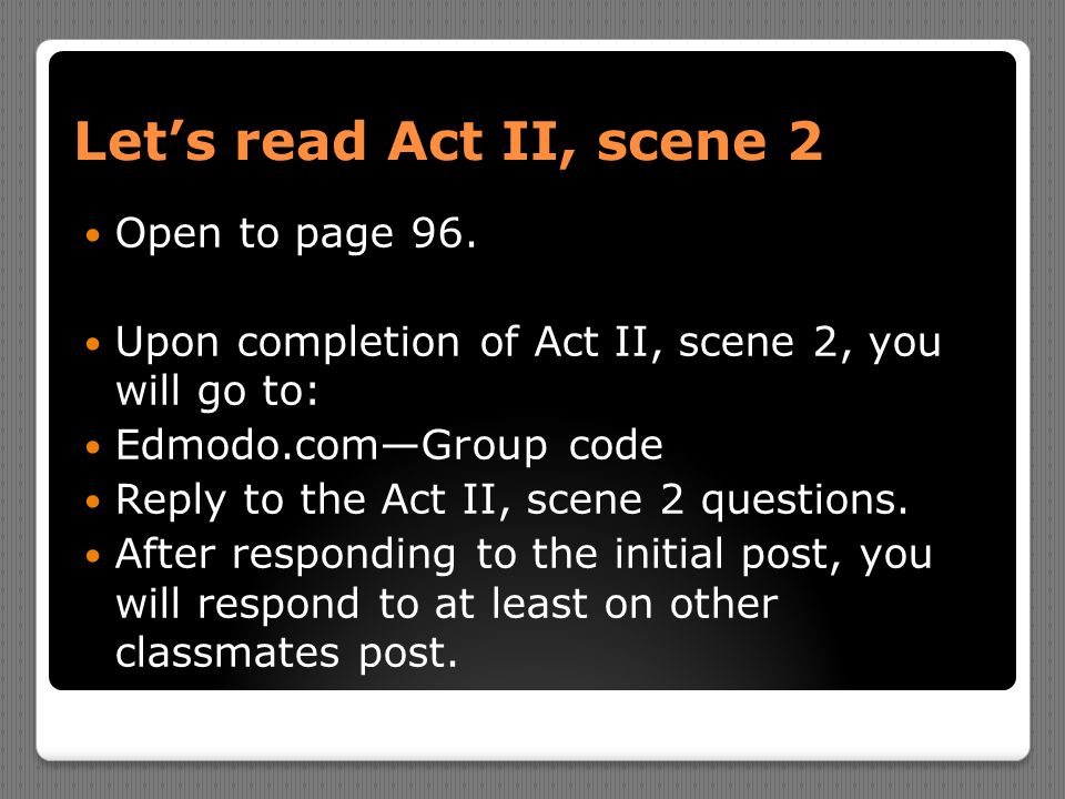 Let's read Act II, scene 2 Open to page 96. Upon completion of Act II, scene 2, you will go to: Edmodo.com—Group code Reply to the Act II, scene 2 que