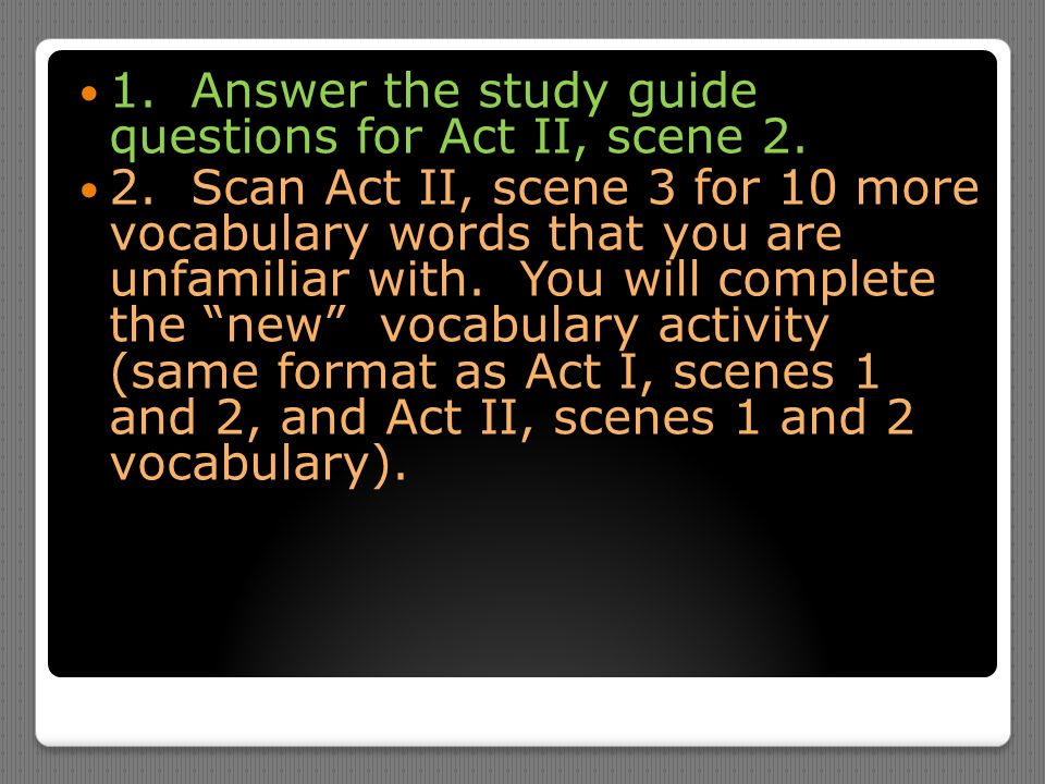 1. Answer the study guide questions for Act II, scene 2. 2. Scan Act II, scene 3 for 10 more vocabulary words that you are unfamiliar with. You will c