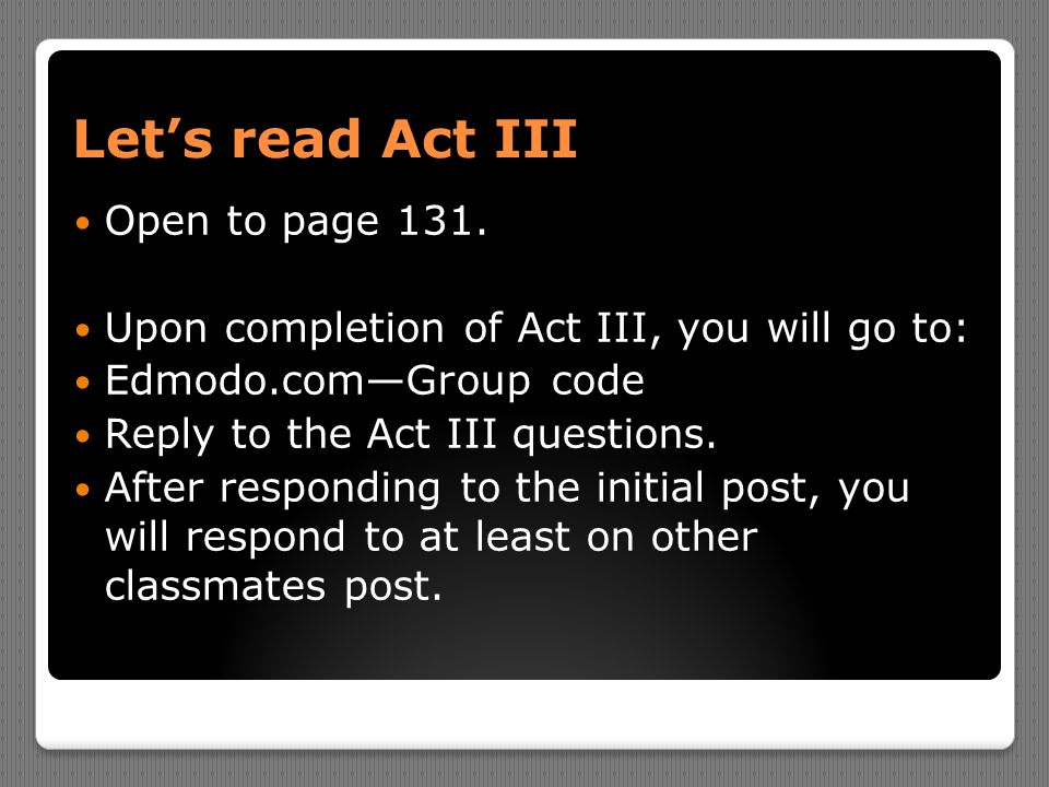 Let's read Act III Open to page 131. Upon completion of Act III, you will go to: Edmodo.com—Group code Reply to the Act III questions. After respondin