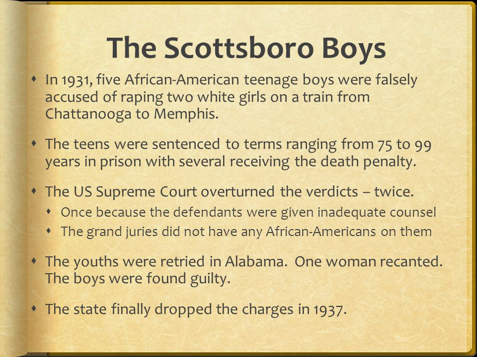 The Scottsboro Boys  In 1931, five African-American teenage boys were falsely accused of raping two white girls on a train from Chattanooga to Memphi