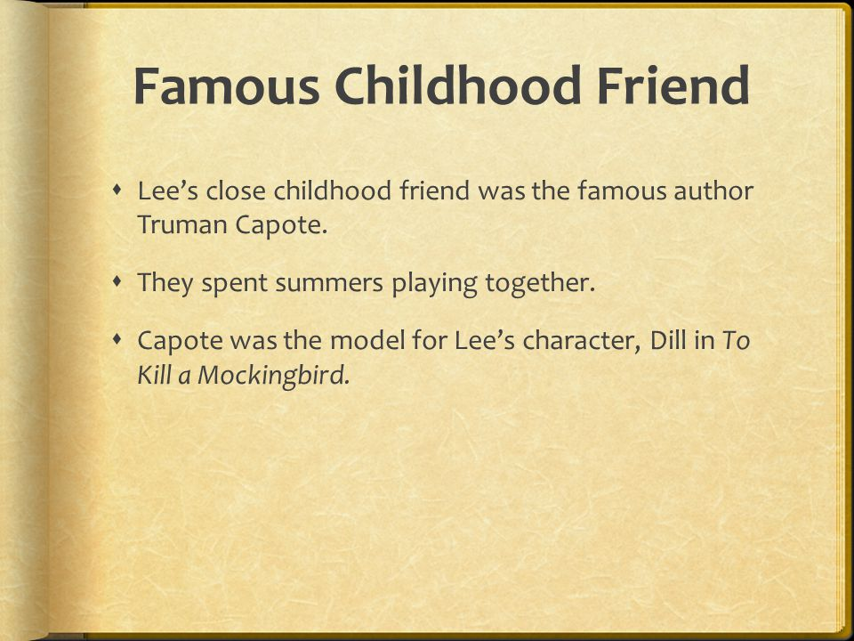 Famous Childhood Friend  Lee's close childhood friend was the famous author Truman Capote.  They spent summers playing together.  Capote was the mo