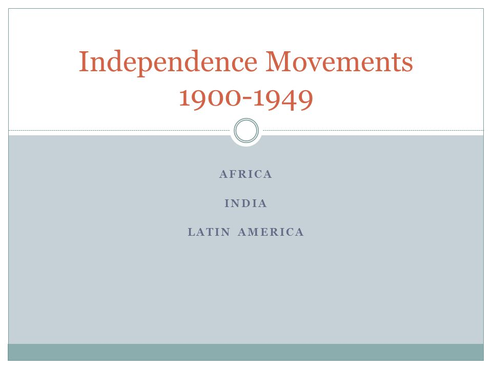 AFRICA INDIA LATIN AMERICA Independence Movements 1900-1949