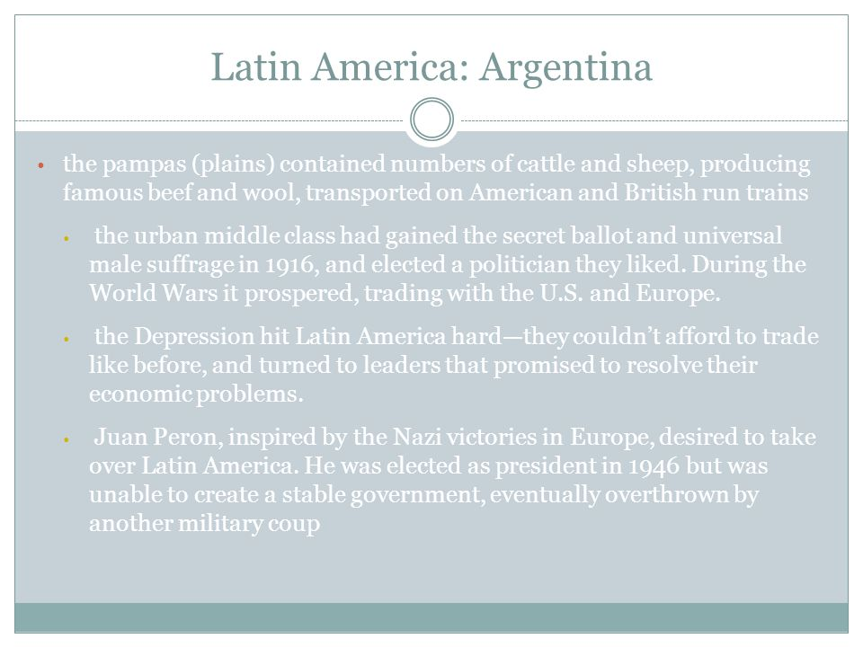 Latin America: Argentina the pampas (plains) contained numbers of cattle and sheep, producing famous beef and wool, transported on American and British run trains the urban middle class had gained the secret ballot and universal male suffrage in 1916, and elected a politician they liked.