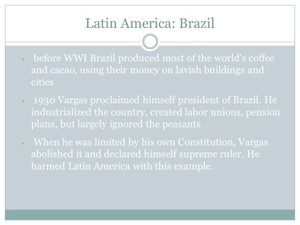 Latin America: Brazil before WWI Brazil produced most of the world's coffee and cacao, using their money on lavish buildings and cities 1930 Vargas proclaimed himself president of Brazil.