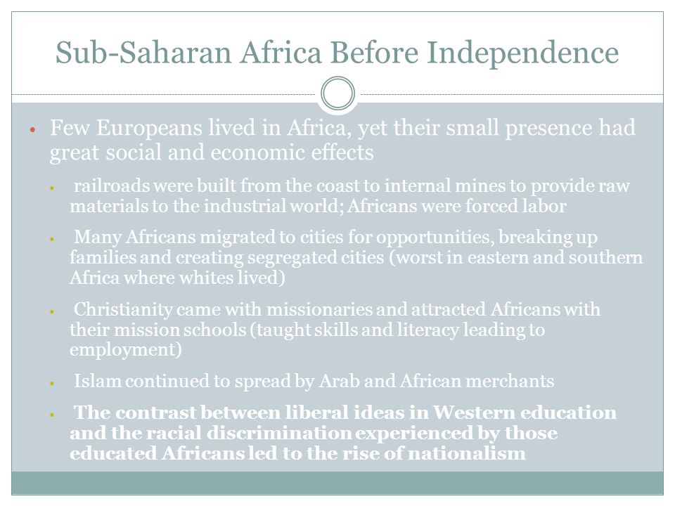 Few Europeans lived in Africa, yet their small presence had great social and economic effects railroads were built from the coast to internal mines to provide raw materials to the industrial world; Africans were forced labor Many Africans migrated to cities for opportunities, breaking up families and creating segregated cities (worst in eastern and southern Africa where whites lived) Christianity came with missionaries and attracted Africans with their mission schools (taught skills and literacy leading to employment) Islam continued to spread by Arab and African merchants The contrast between liberal ideas in Western education and the racial discrimination experienced by those educated Africans led to the rise of nationalism Sub-Saharan Africa Before Independence